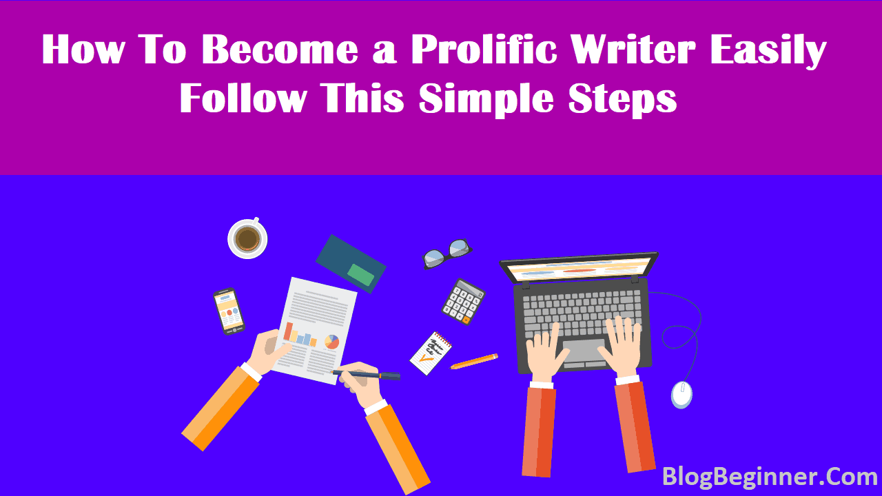 How To Become a Prolific Writer Easily Follow This Simple Steps