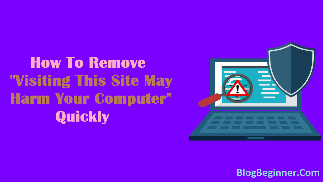 How To Remove Visiting This Site May Harm Your Computer Quickly