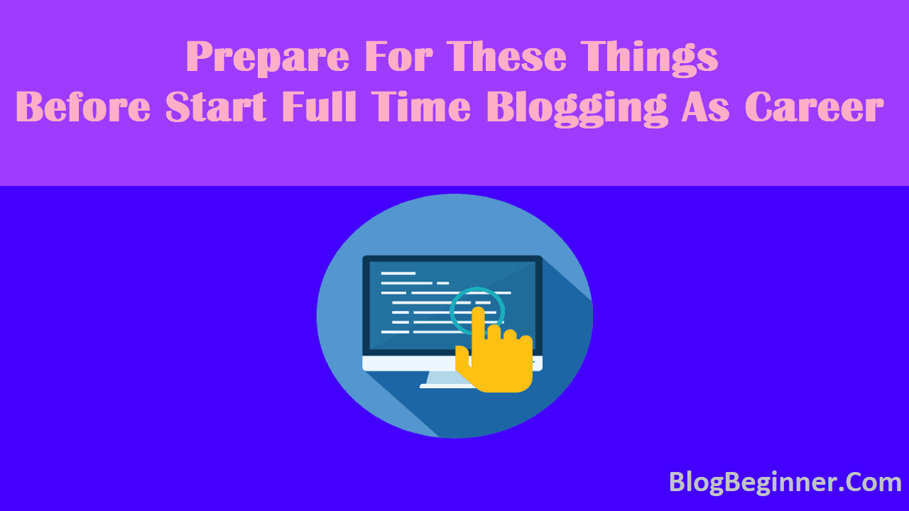 Prepare For These Things Before Start Full Time Blogging As Career