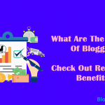 What Are The Benefits Of Blogging? Check Out Real Time Benefits