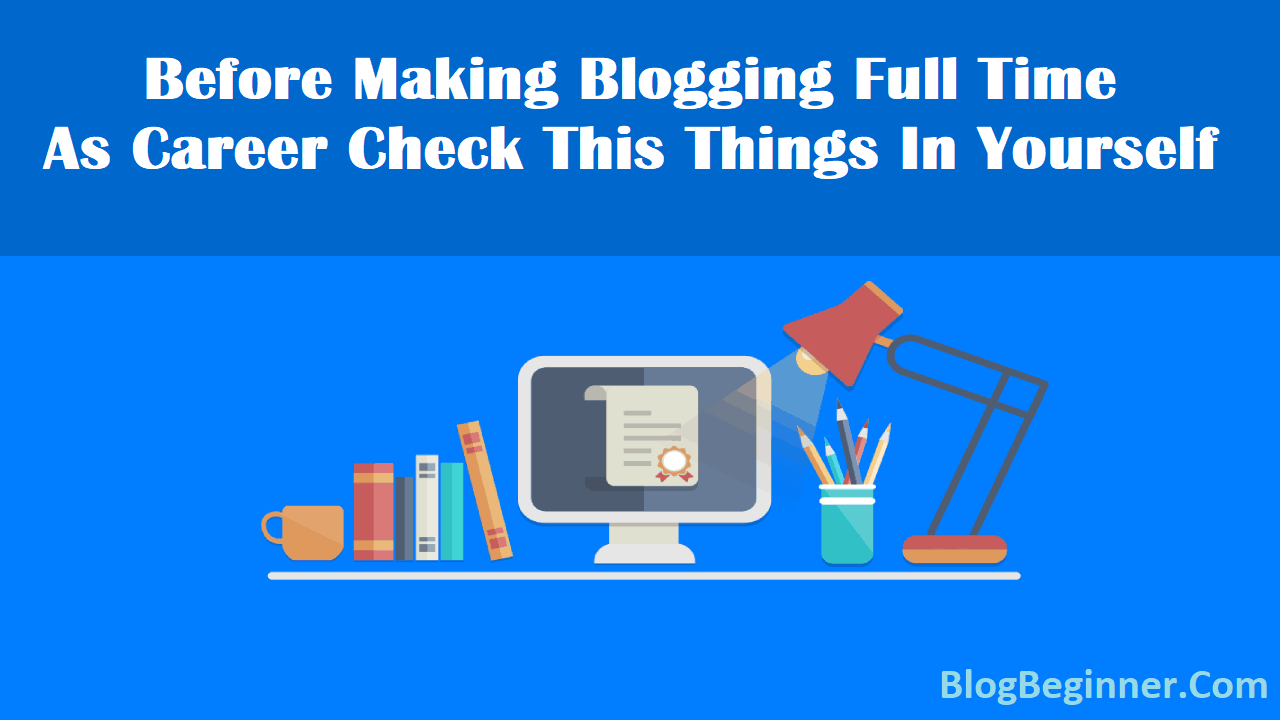 Before Making Blogging Full Time as Career Check This Things In Yourself