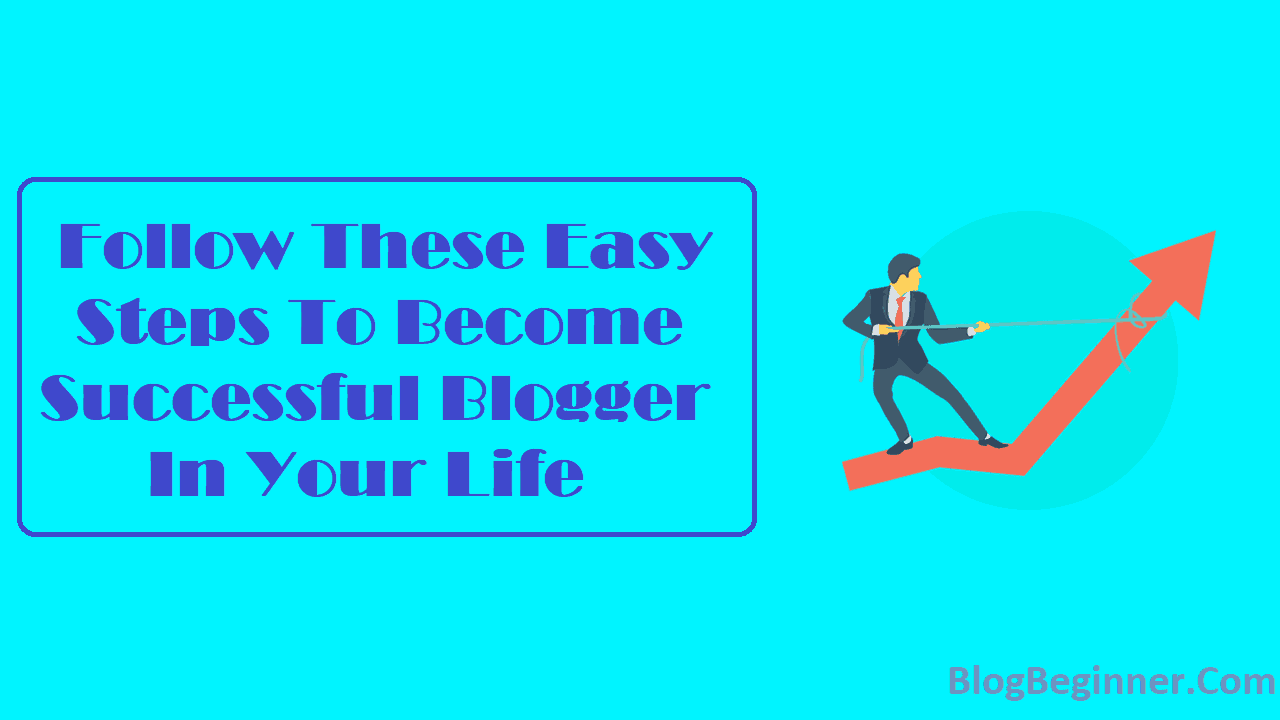 Follow These Easy Steps To Become Successful Blogger In Your Life