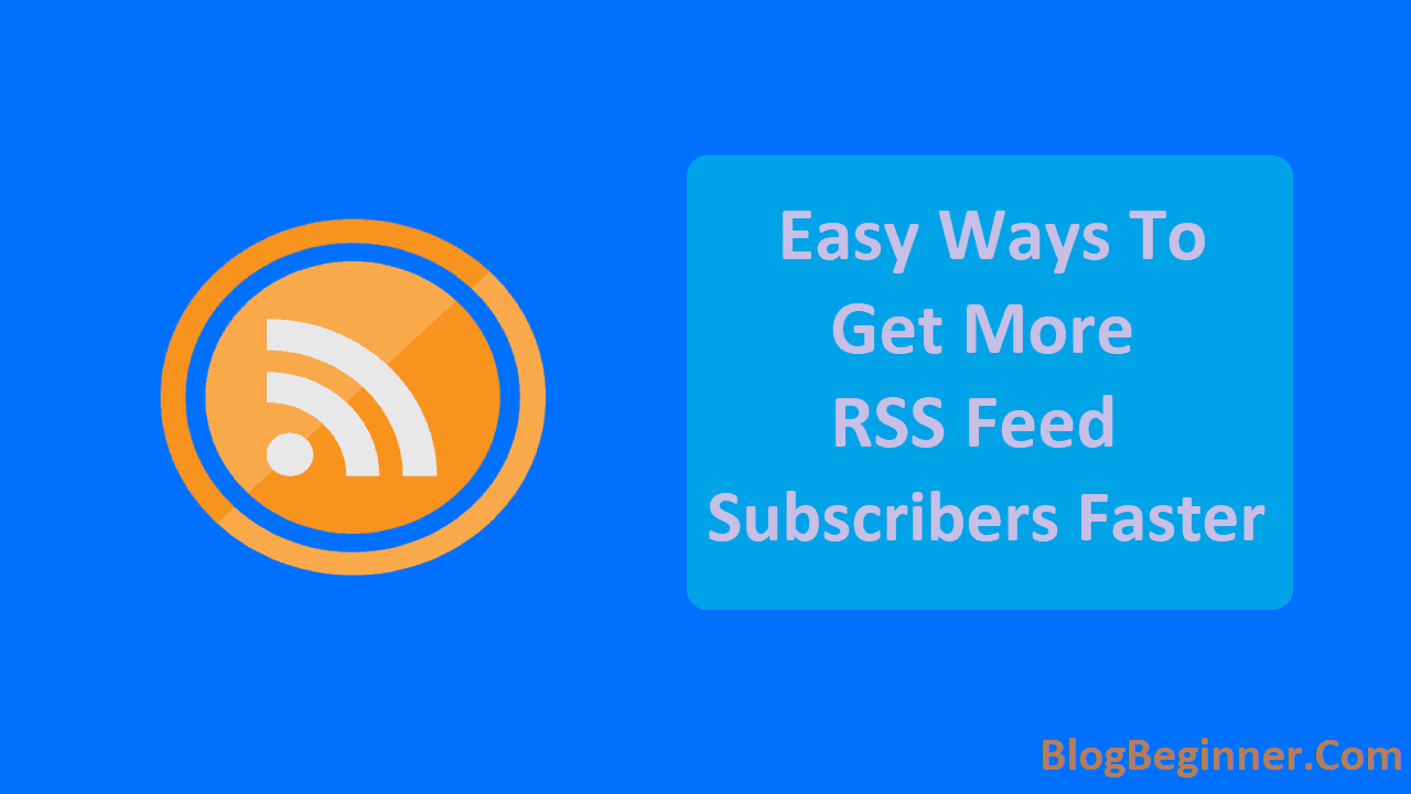Easy Ways to Get More RSS Feed Subscribers Faster For Your Blog