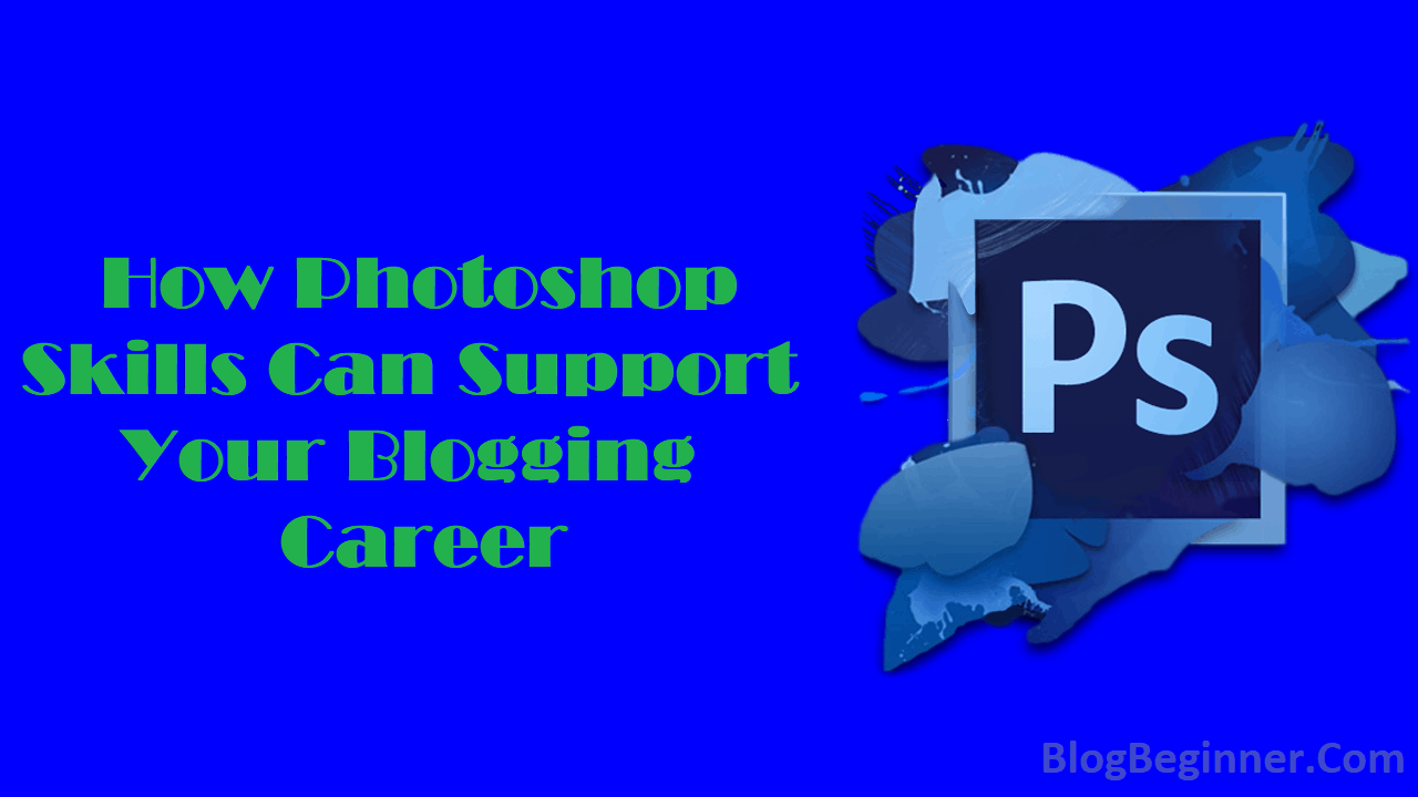 How Photoshop Skills Can Support Your Blogging Career