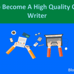 How To Become A High Quality Blog Content Writer For Your Blog