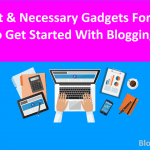 Important & Necessary Gadgets for Bloggers To Get Started Blogging