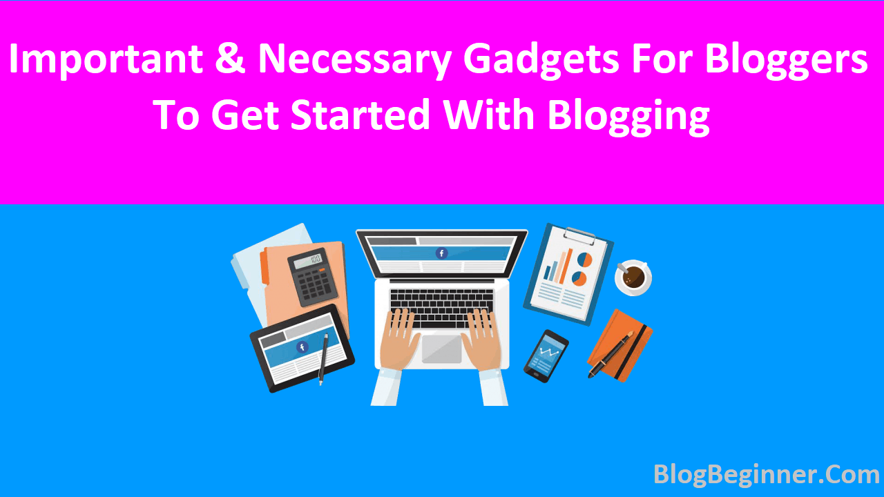 Important and Necessary Gadgets for Bloggers To Get Started Blogging