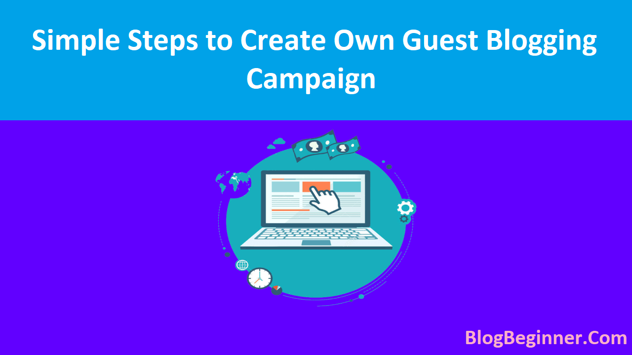 Simple Steps to Create Own Guest Blogging Campaign