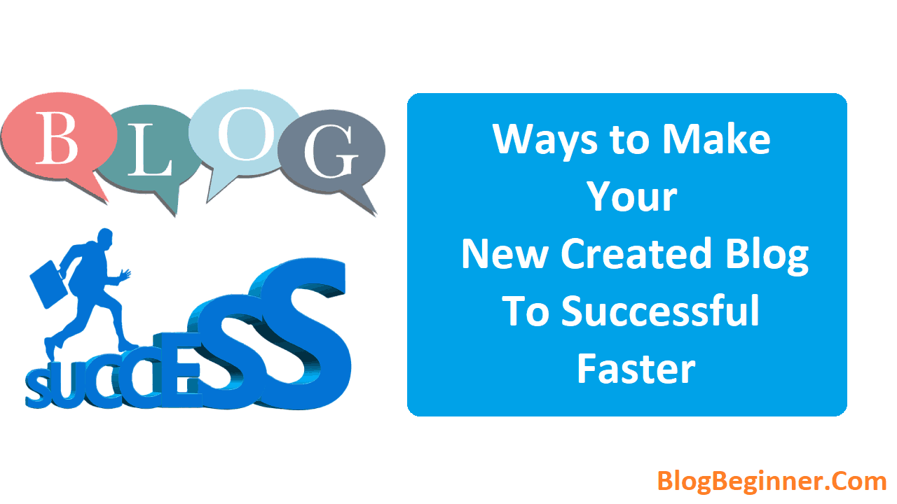 Ways to Make Your New Created Blog or Website To Successful Faster