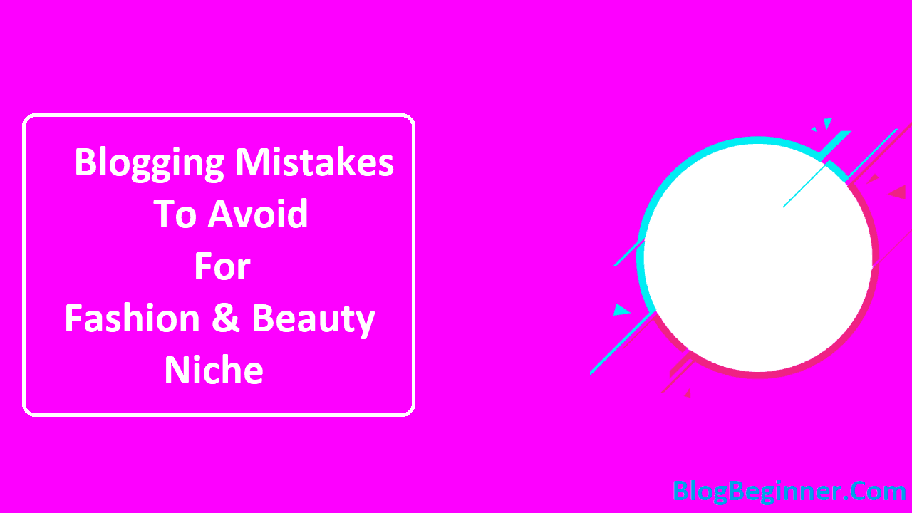 Blogging Mistakes To Avoid For Fashion and Beauty Niche