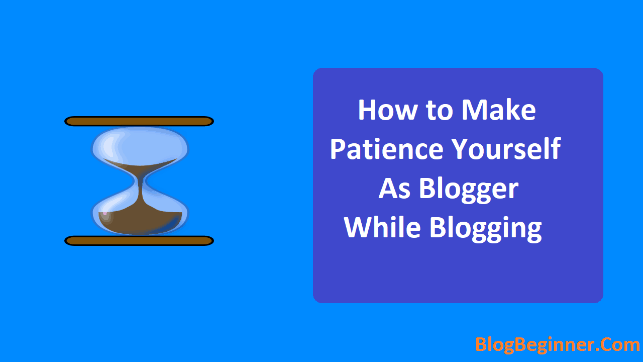 How to Make Patience Yourself As Blogger While Blogging