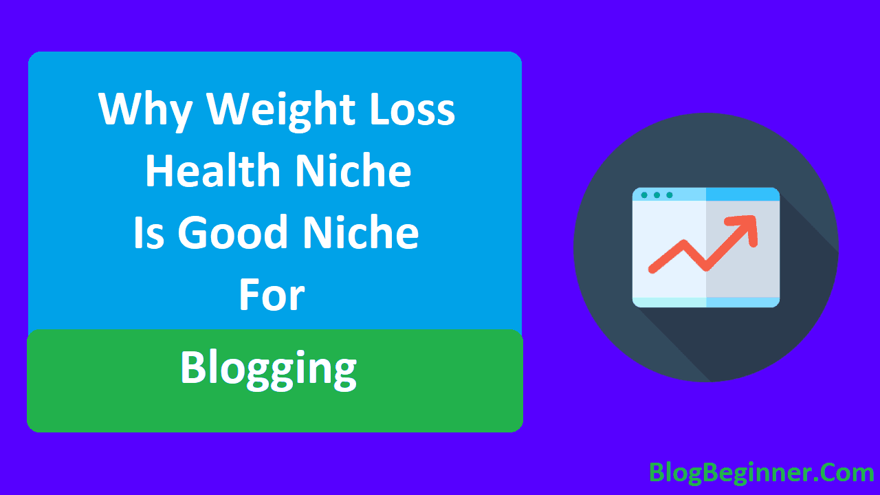 Why Weight Loss Health Niche is Good Niche For Blogging