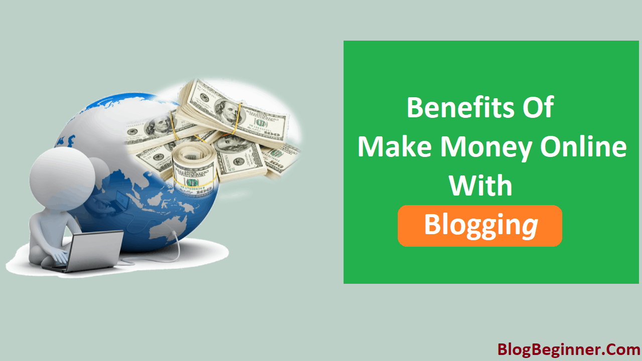 Benefits of Make Money Online With Blogging