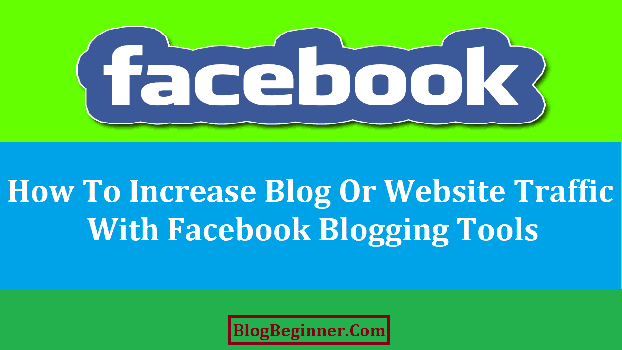 How To Increase Blog Or Website Traffic With Facebook Blogging Tools