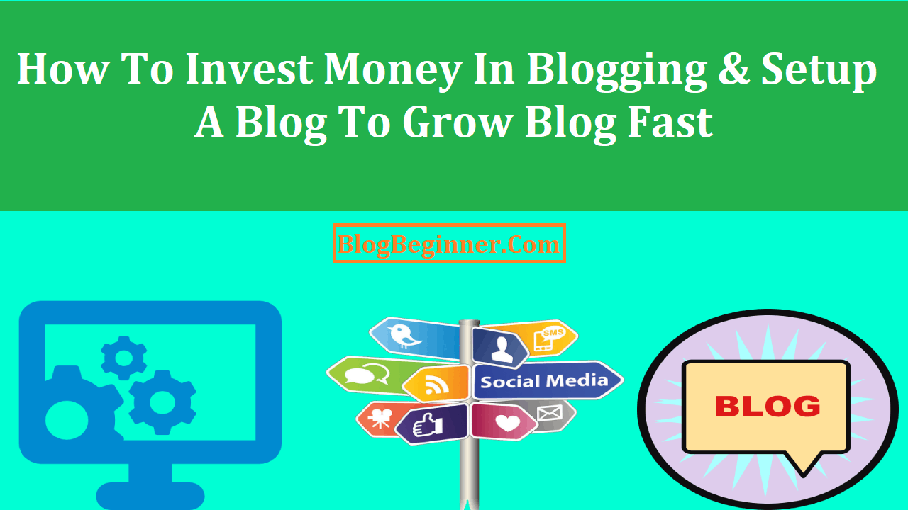 How To Invest Money In Blogging and Setup a Blog To Grow Blog Fast