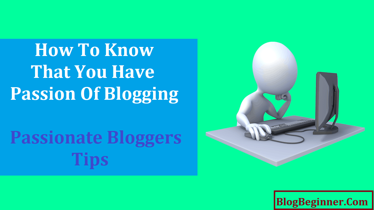 How To Know You Have Passion Of Blogging Passionate Bloggers Tips