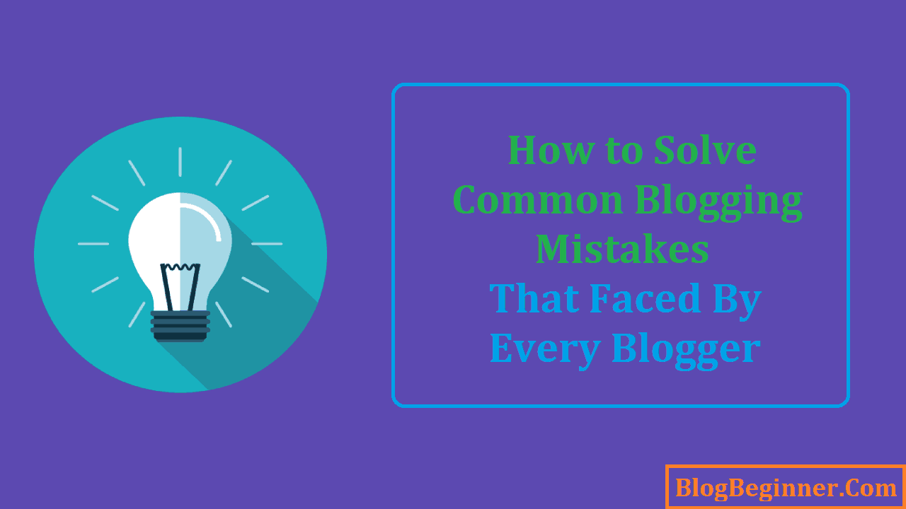 How to Solve Common Blogging Mistakes That Faced by Every Blogger