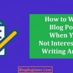 How to Write Blog Posts When You Don't Interested In Writing Article