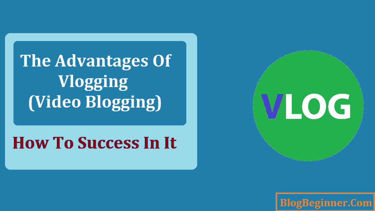 The Advantages of Vlogging Video Blogging and How To Success In It