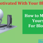 Demotivated With Your Blog? How to Motivate Yourself For Blogging