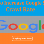 How To Increase Google Search Crawl Rate Of Website[Tips & Methods]