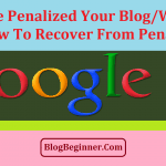 Is Google Penalized Your Blog/Site? How to Recover from Penalty