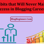 Bad Habits that Will Never Make You Success in Blogging Career