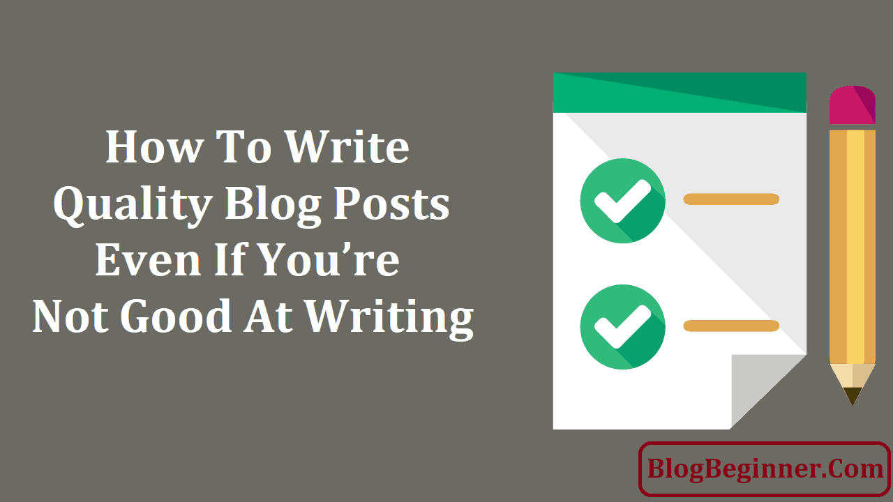How To Write Quality Blog Posts Even If You are Not Good At Writing
