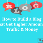 How to Build a Blog That Get Higher Amount of Traffic & Money