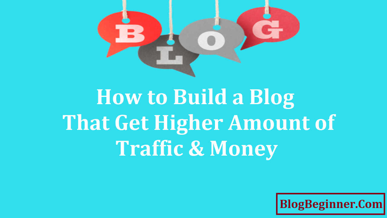 How to Build a Blog That Get Higher Amount of Traffic and Money